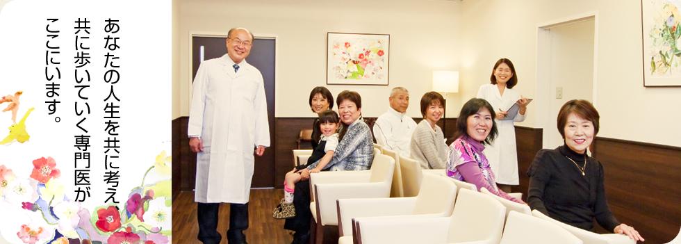 あなたの人生をともに考え、共に歩いていく専門医がここにいます。